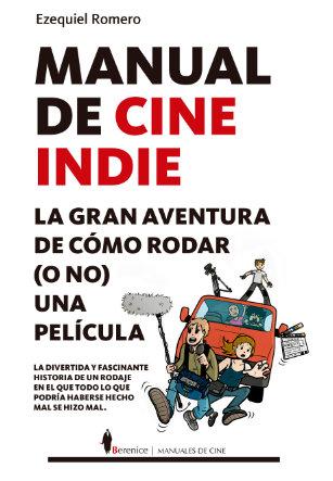 Portada de Manual de cine Indie. La aventura de cómo rodar(o no) una película de Ezequiel Romero
