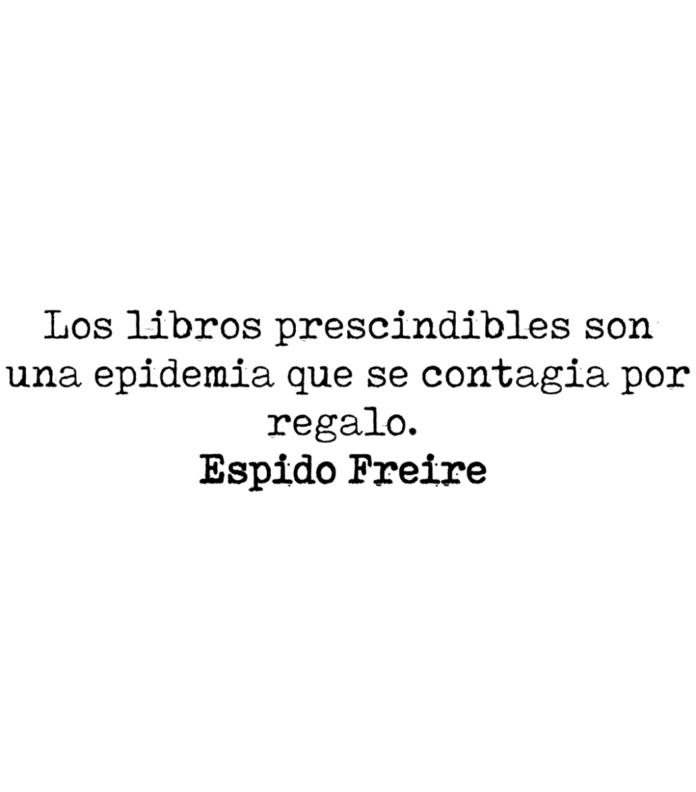 Los libros prescindibles son una epidemia que se contagia por regalo. Espido Freire.