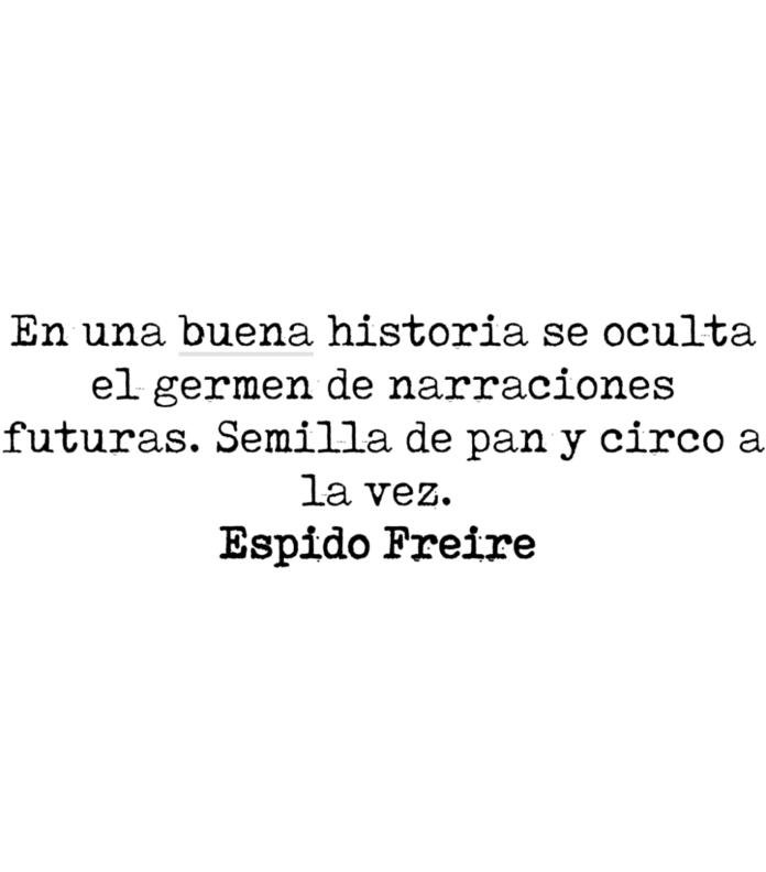 En una buena historia se oculta el germen de narraciones futuras. Semilla de pan y circo a la vez. Espido Freire.