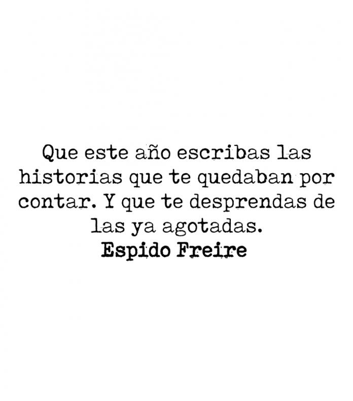 Que este año escribas las historias que te quedaban por contar. Y que te desprendas de las ya agotadas. Espido Freire.
