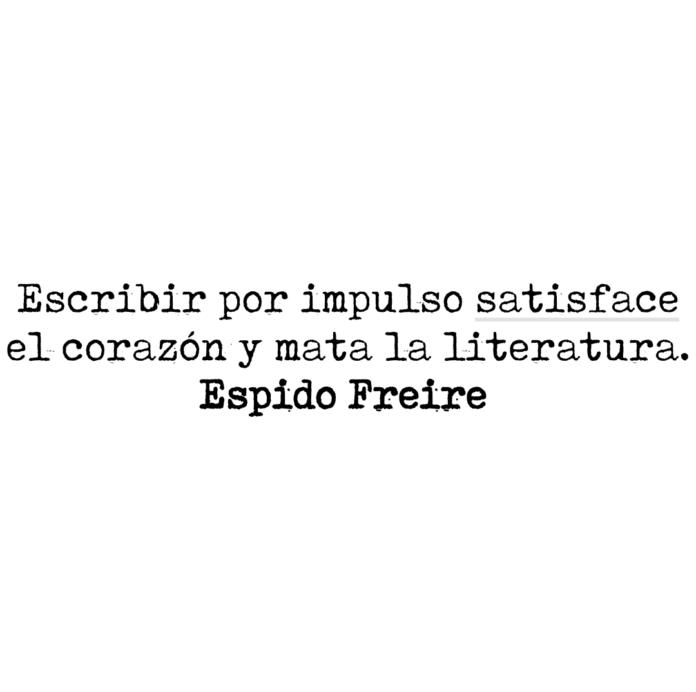 Escribir por impulso satisface el corazón y mata la literatura. Espido Freire.